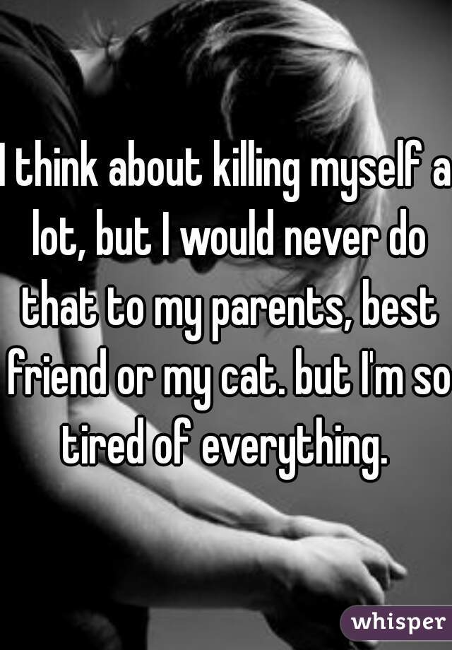 I think about killing myself a lot, but I would never do that to my parents, best friend or my cat. but I'm so tired of everything.