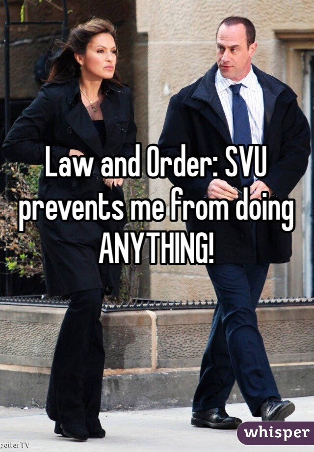 Law and Order: SVU prevents me from doing ANYTHING!