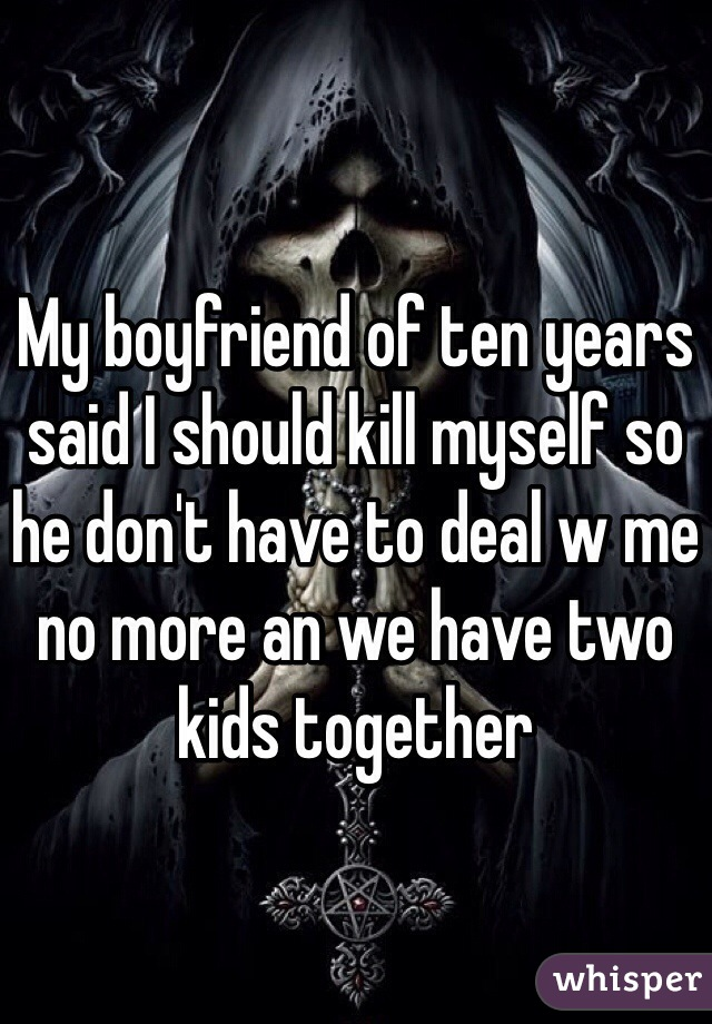 My boyfriend of ten years said I should kill myself so he don't have to deal w me no more an we have two kids together