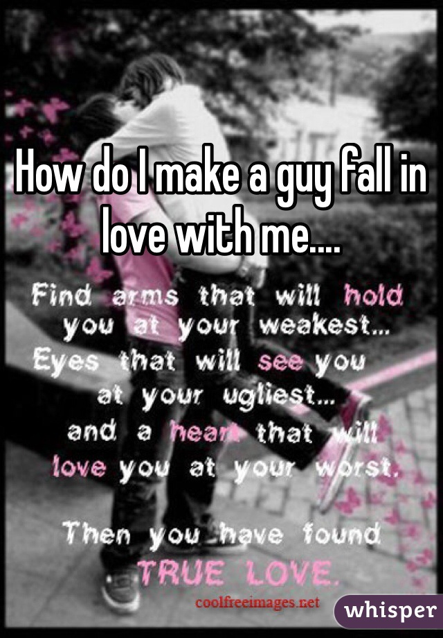 How do I make a guy fall in love with me....