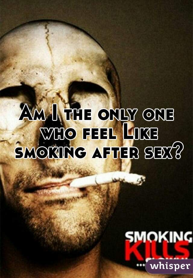 Am I the only one who feel Like smoking after sex?