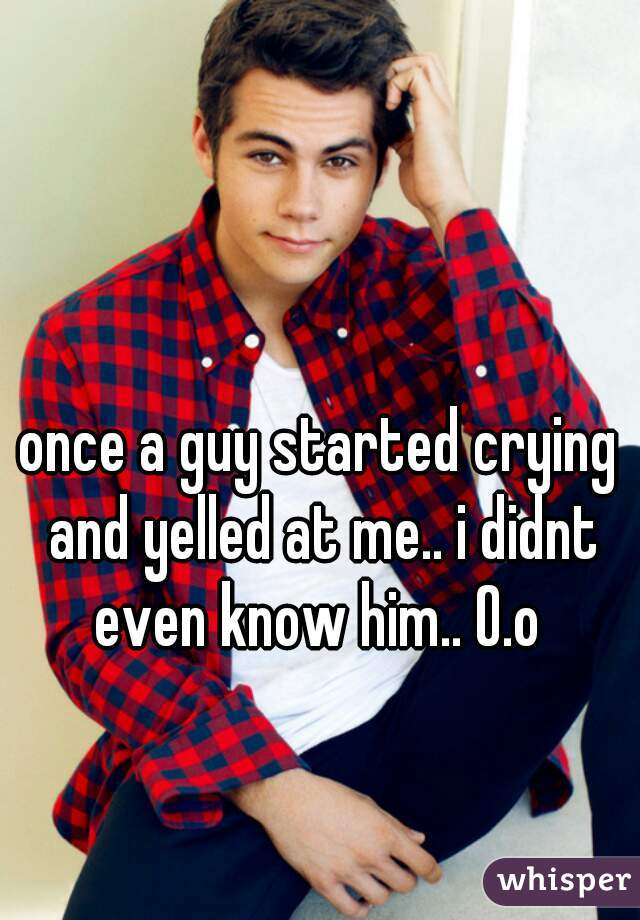 once a guy started crying and yelled at me.. i didnt even know him.. O.o