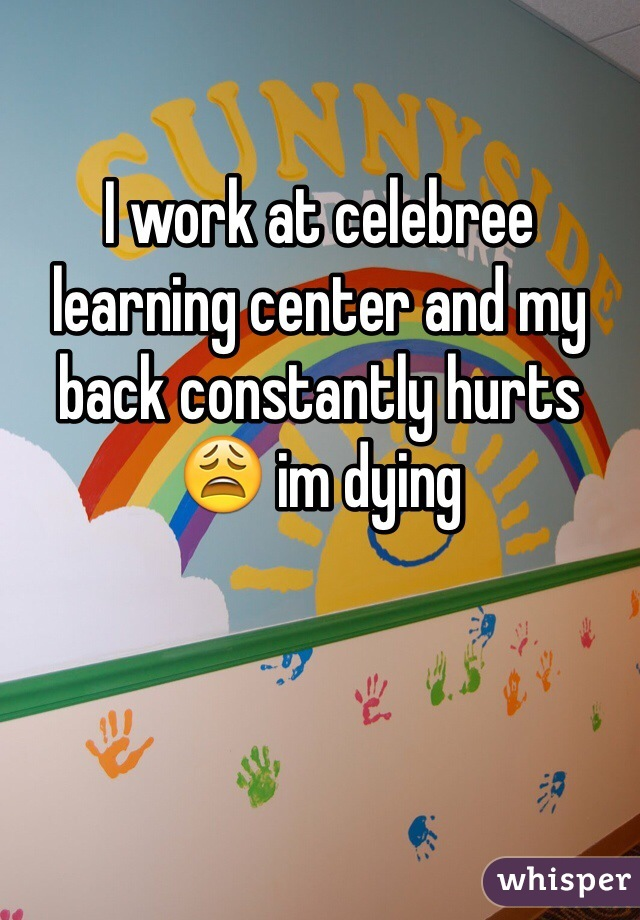 I work at celebree learning center and my back constantly hurts 😩 im dying
