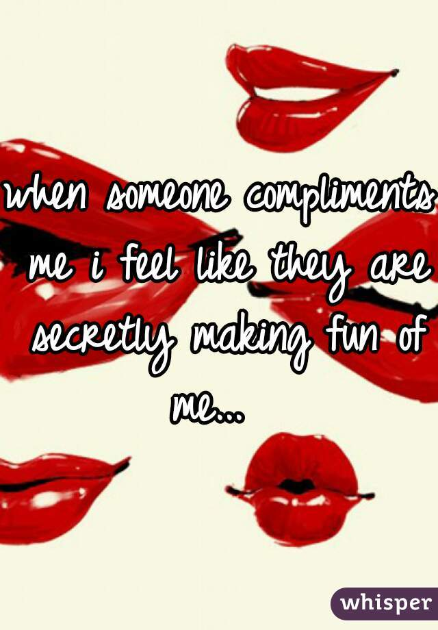 when someone compliments me i feel like they are secretly making fun of me...