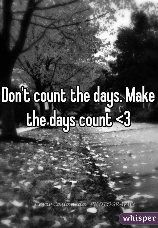 Don't count the days. Make the days count <3