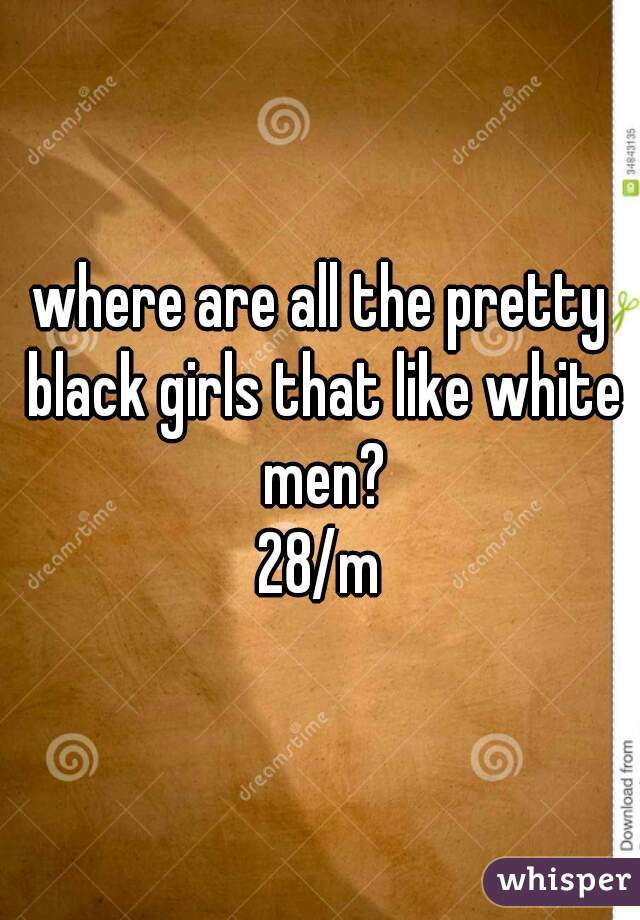 where are all the pretty black girls that like white men?   28/m