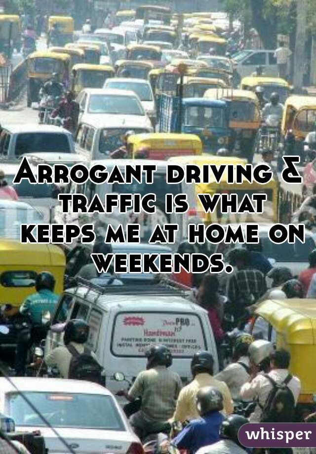 Arrogant driving & traffic is what keeps me at home on weekends.