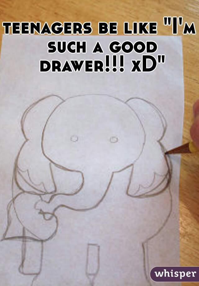 "teenagers be like ""I'm such a good drawer!!! xD"""