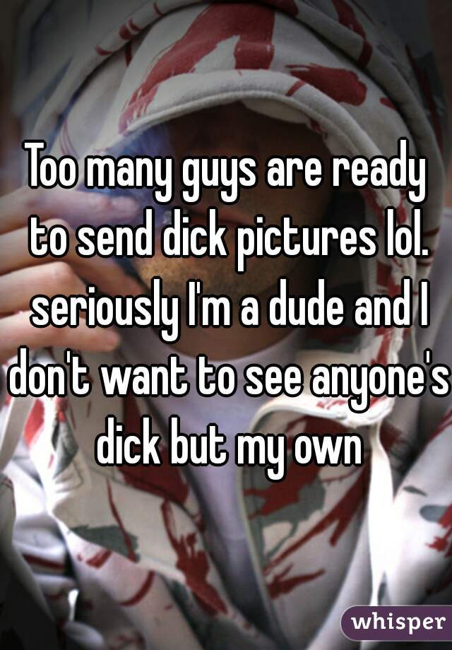 Too many guys are ready to send dick pictures lol. seriously I'm a dude and I don't want to see anyone's dick but my own