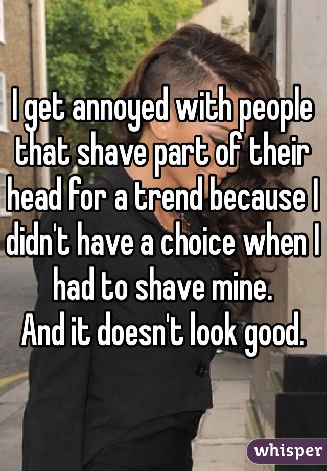I get annoyed with people that shave part of their head for a trend because I didn't have a choice when I had to shave mine. And it doesn't look good.
