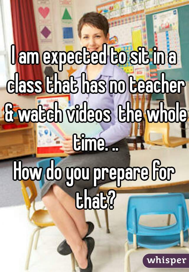 I am expected to sit in a class that has no teacher & watch videos  the whole time. ..  How do you prepare for that?