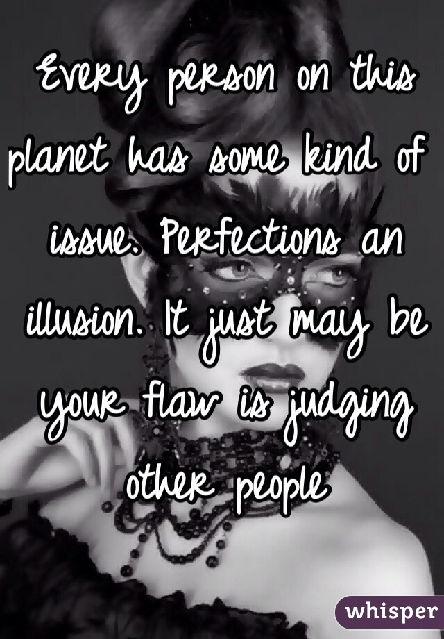 Every person on this planet has some kind of issue. Perfections an illusion. It just may be your flaw is judging other people