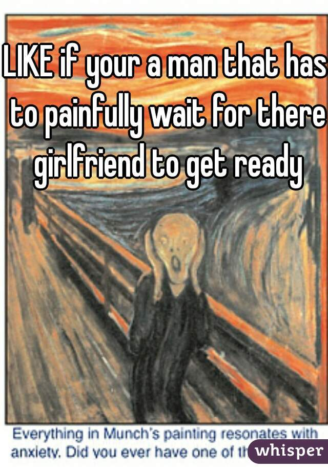 LIKE if your a man that has to painfully wait for there girlfriend to get ready