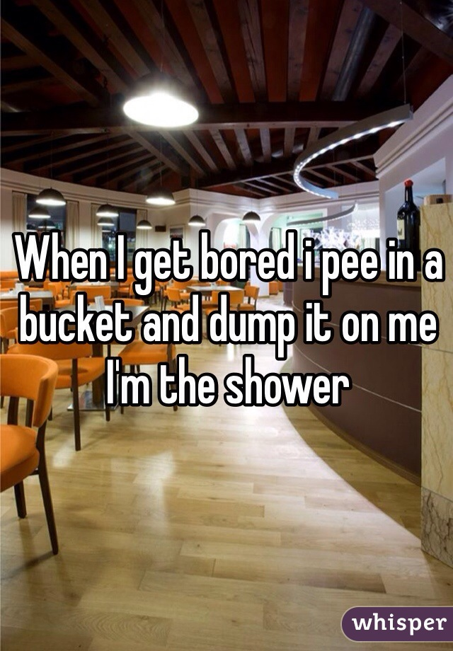 When I get bored i pee in a bucket and dump it on me I'm the shower