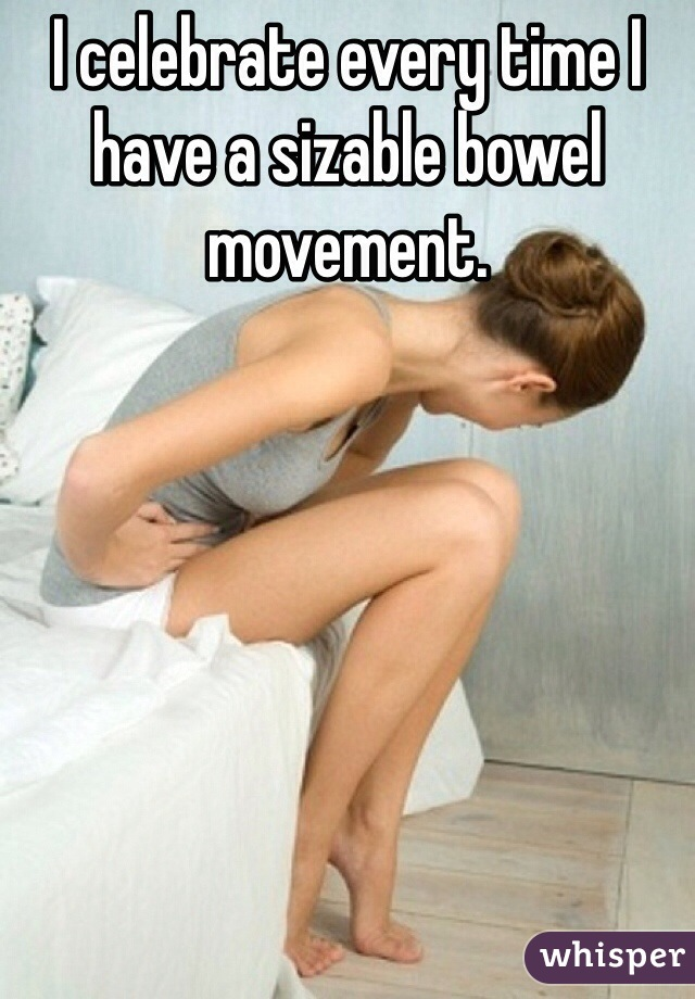 I celebrate every time I have a sizable bowel movement.