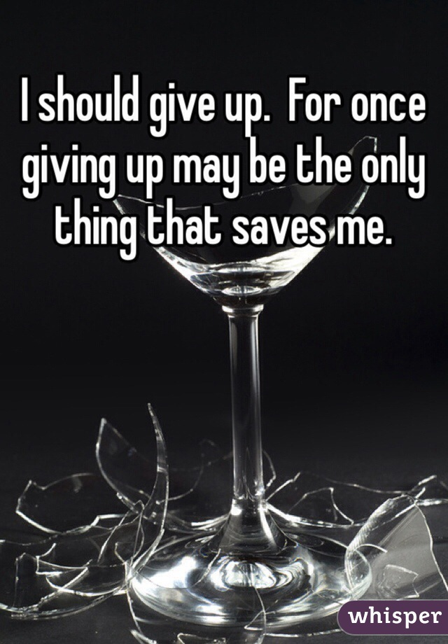 I should give up.  For once giving up may be the only thing that saves me.