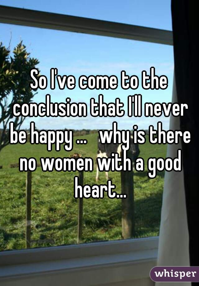 So I've come to the conclusion that I'll never be happy ...   why is there no women with a good heart...