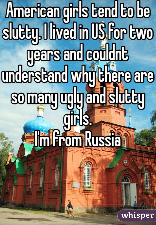 American girls tend to be slutty. I lived in US for two years and couldnt understand why there are so many ugly and slutty girls. I'm from Russia