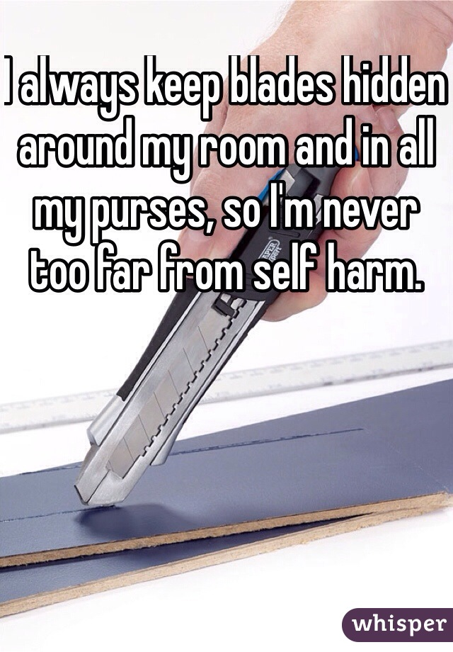 I always keep blades hidden around my room and in all my purses, so I'm never too far from self harm.