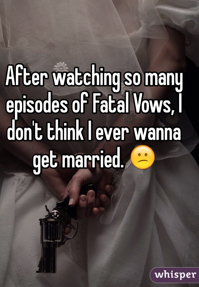 After watching so many episodes of Fatal Vows, I don't think I ever wanna get married. 😕
