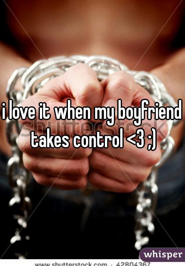 i love it when my boyfriend takes control <3 ;)