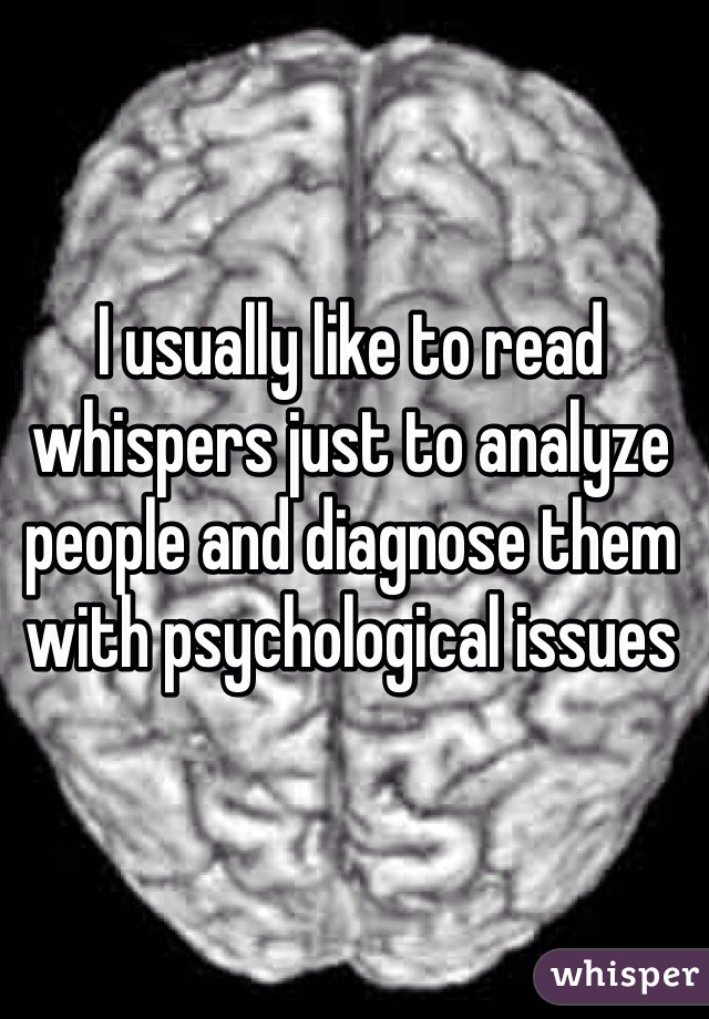 I usually like to read whispers just to analyze people and diagnose them with psychological issues