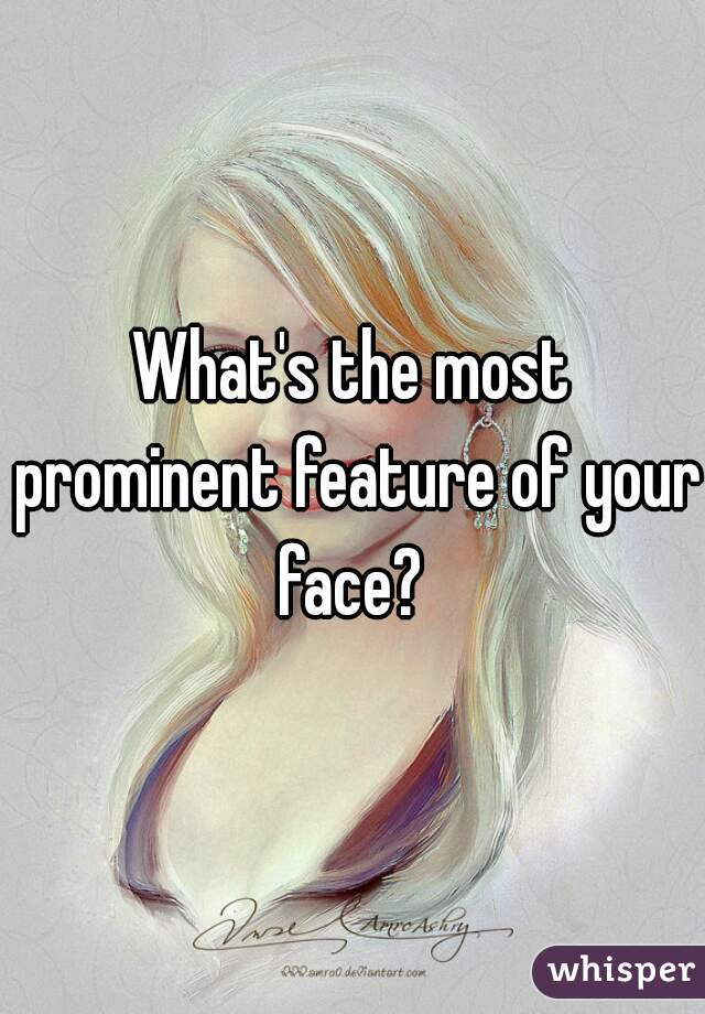 What's the most prominent feature of your face?