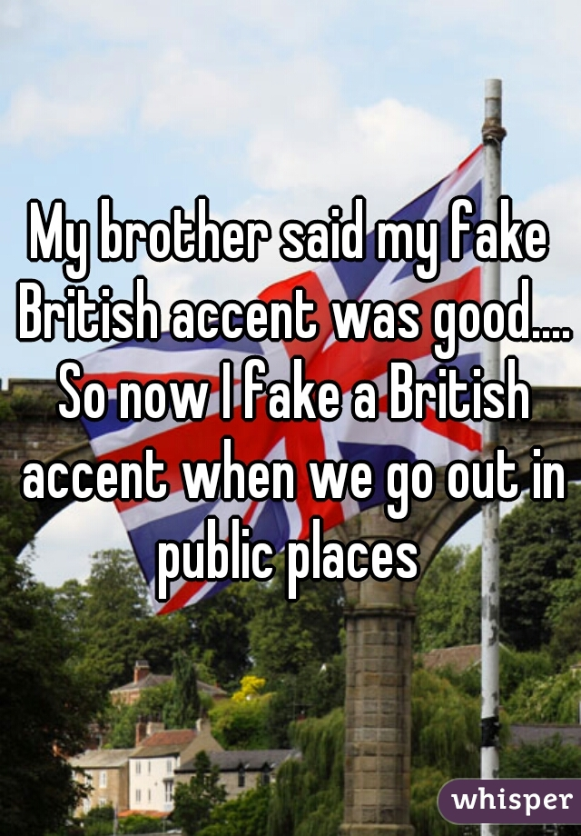 My brother said my fake British accent was good.... So now I fake a British accent when we go out in public places