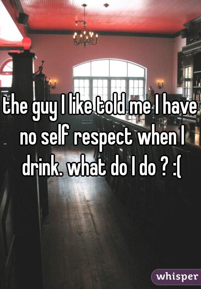 the guy I like told me I have no self respect when I drink. what do I do ? :(