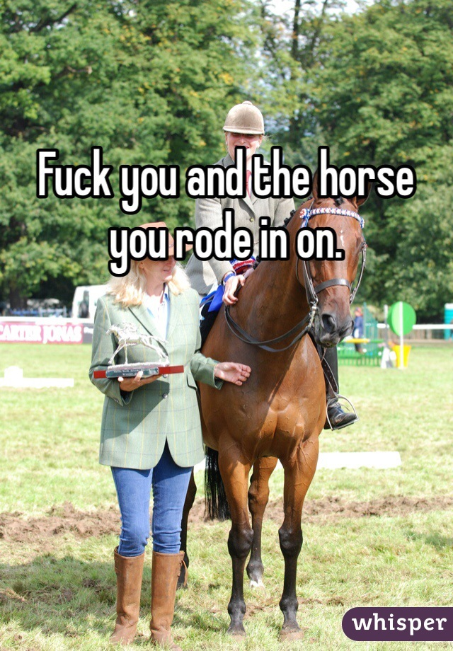 Fuck you and the horse you rode in on.