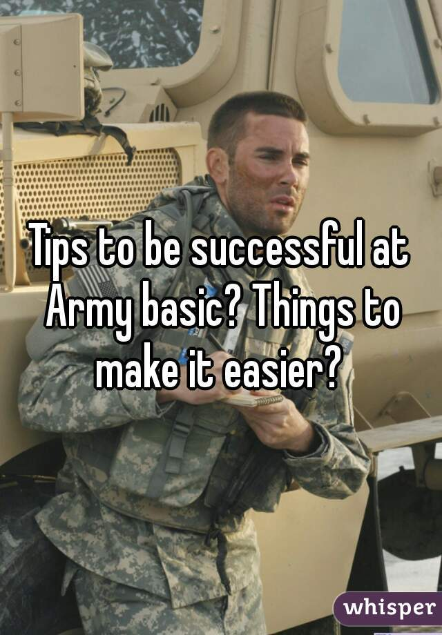 Tips to be successful at Army basic? Things to make it easier?