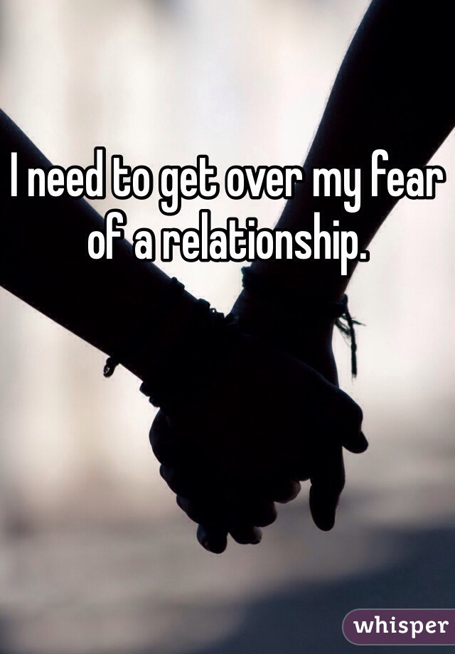 I need to get over my fear of a relationship.