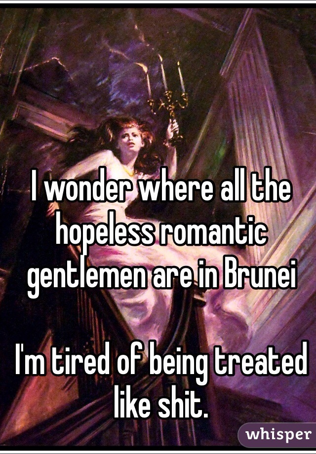 I wonder where all the hopeless romantic gentlemen are in Brunei  I'm tired of being treated like shit.