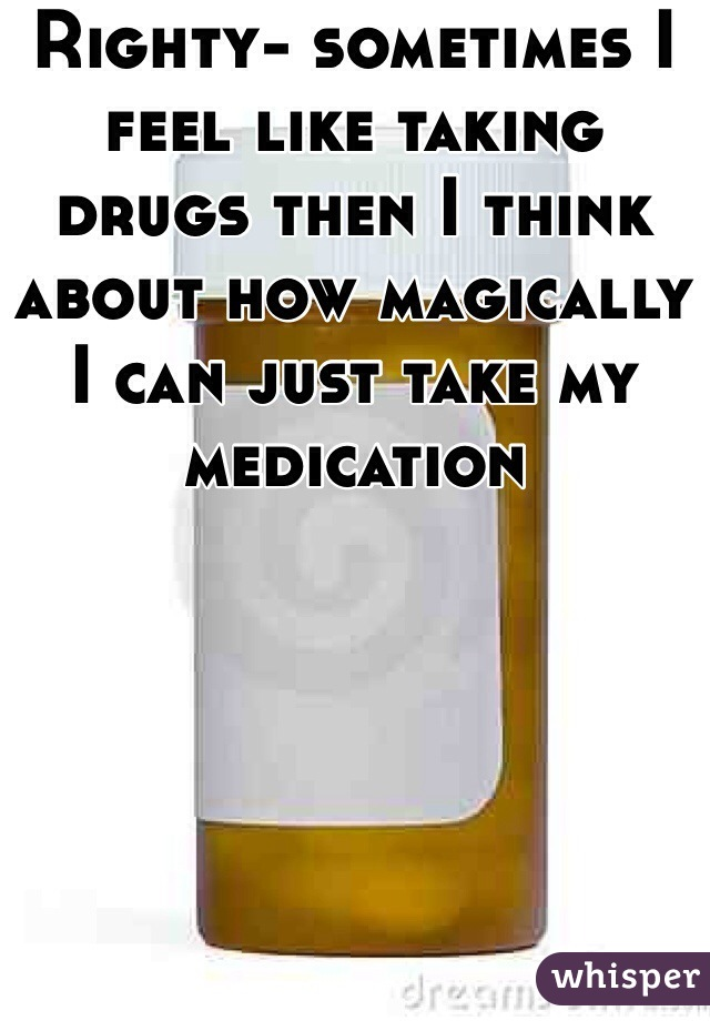 Righty- sometimes I feel like taking drugs then I think about how magically I can just take my medication