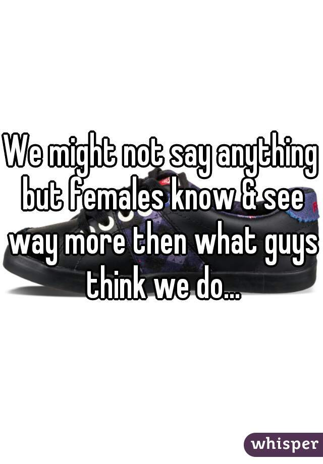 We might not say anything but females know & see way more then what guys think we do...
