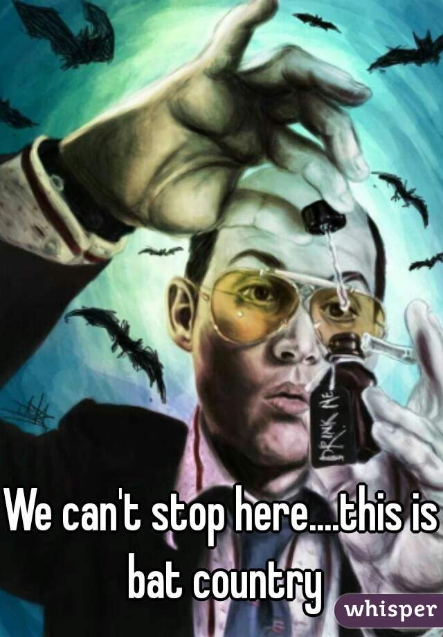 We can't stop here....this is bat country