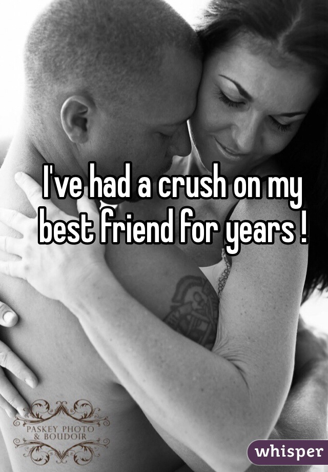 I've had a crush on my best friend for years !