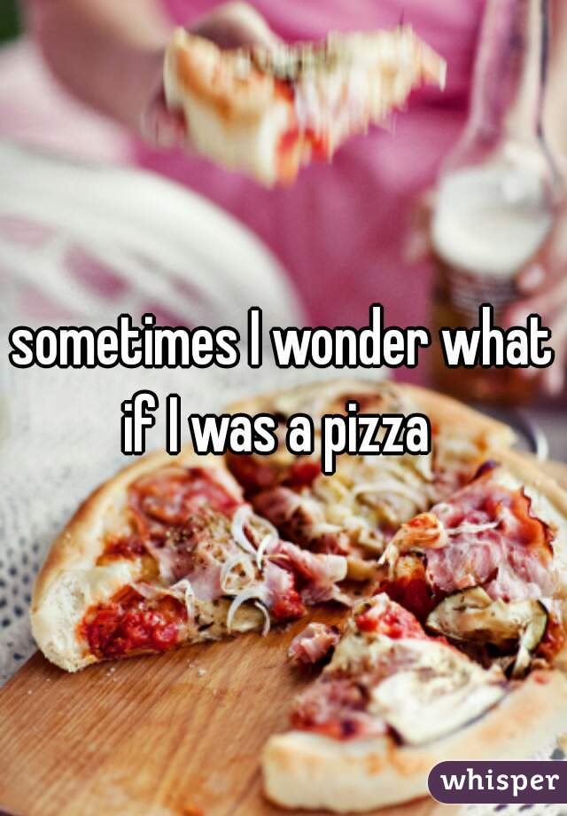 sometimes I wonder what if I was a pizza