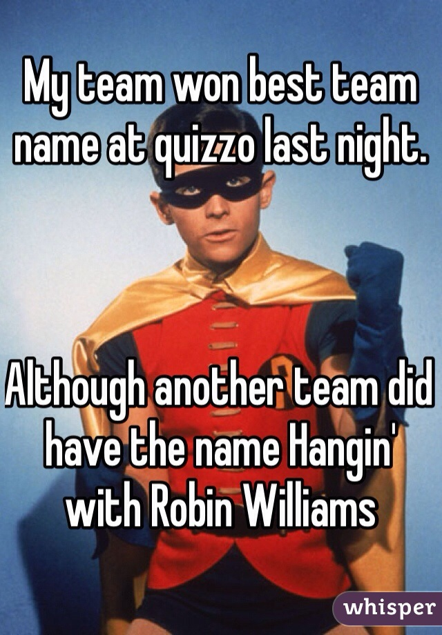 My team won best team name at quizzo last night.     Although another team did have the name Hangin' with Robin Williams