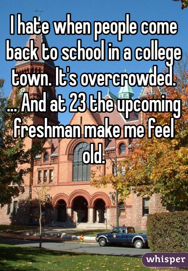 I hate when people come back to school in a college town. It's overcrowded.  ... And at 23 the upcoming freshman make me feel old.