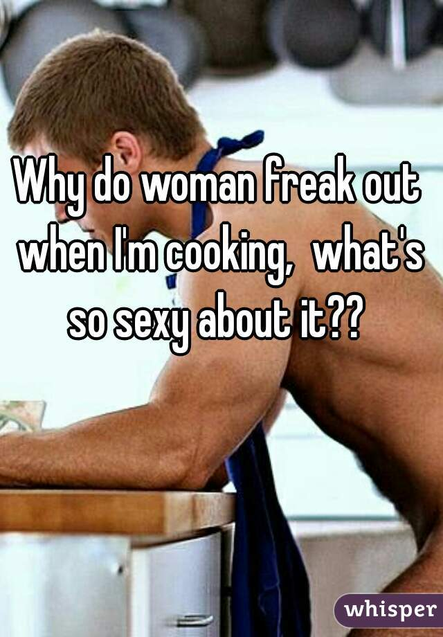 Why do woman freak out when I'm cooking,  what's so sexy about it??