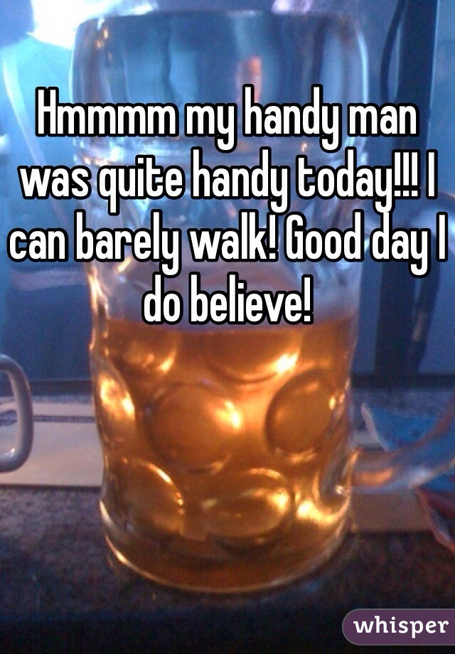 Hmmmm my handy man was quite handy today!!! I can barely walk! Good day I do believe!