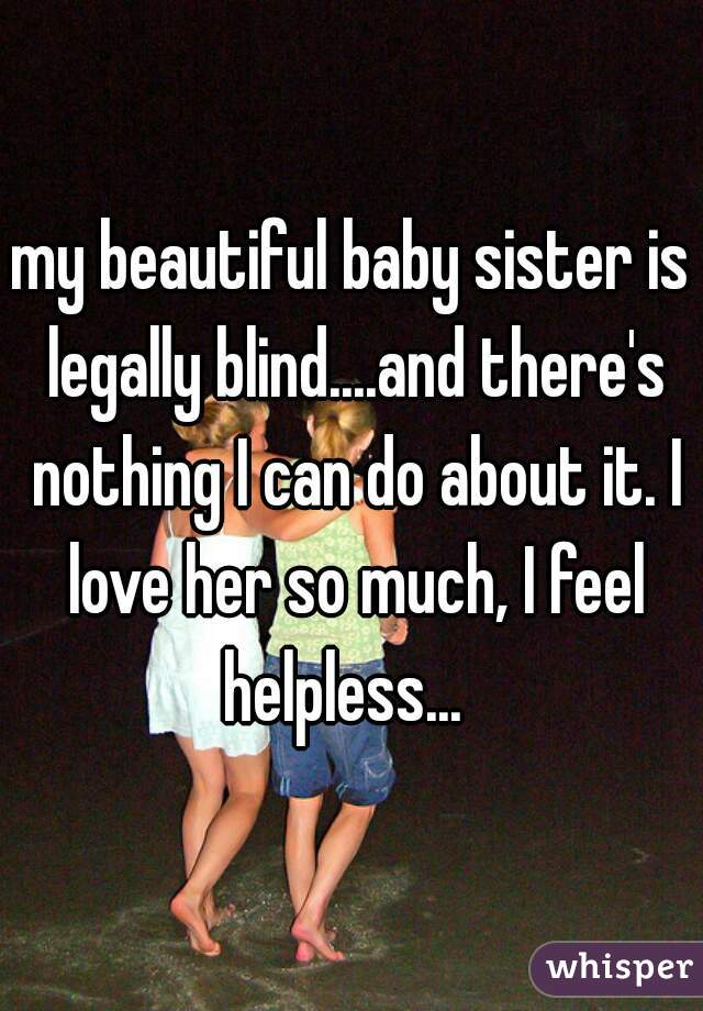 my beautiful baby sister is legally blind....and there's nothing I can do about it. I love her so much, I feel helpless...