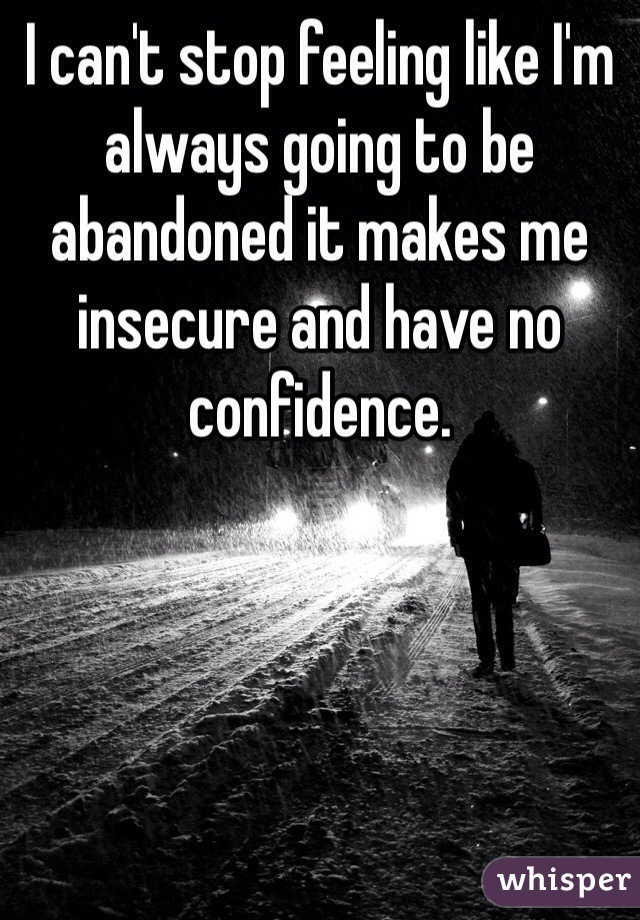 I can't stop feeling like I'm always going to be abandoned it makes me insecure and have no confidence.