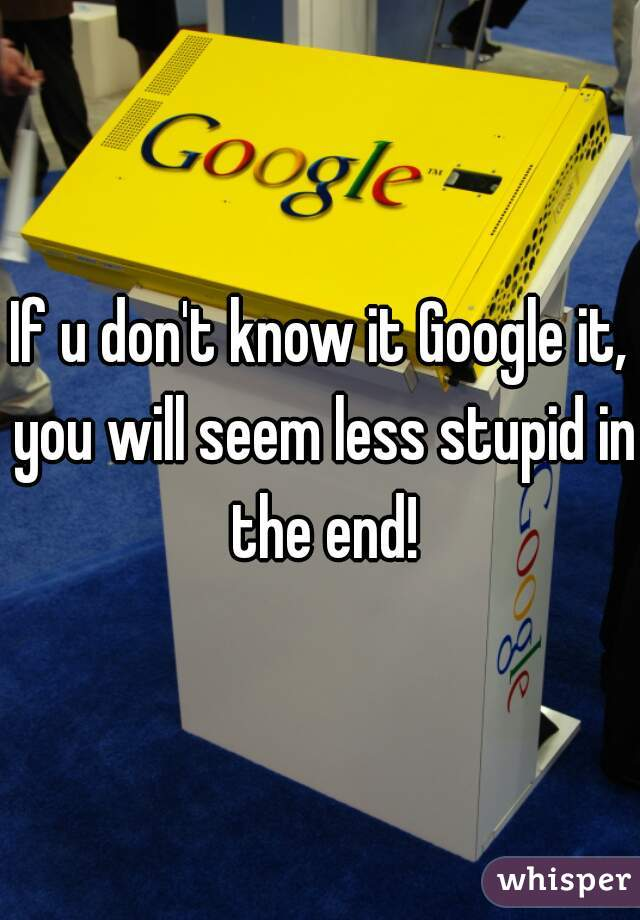 If u don't know it Google it, you will seem less stupid in the end!