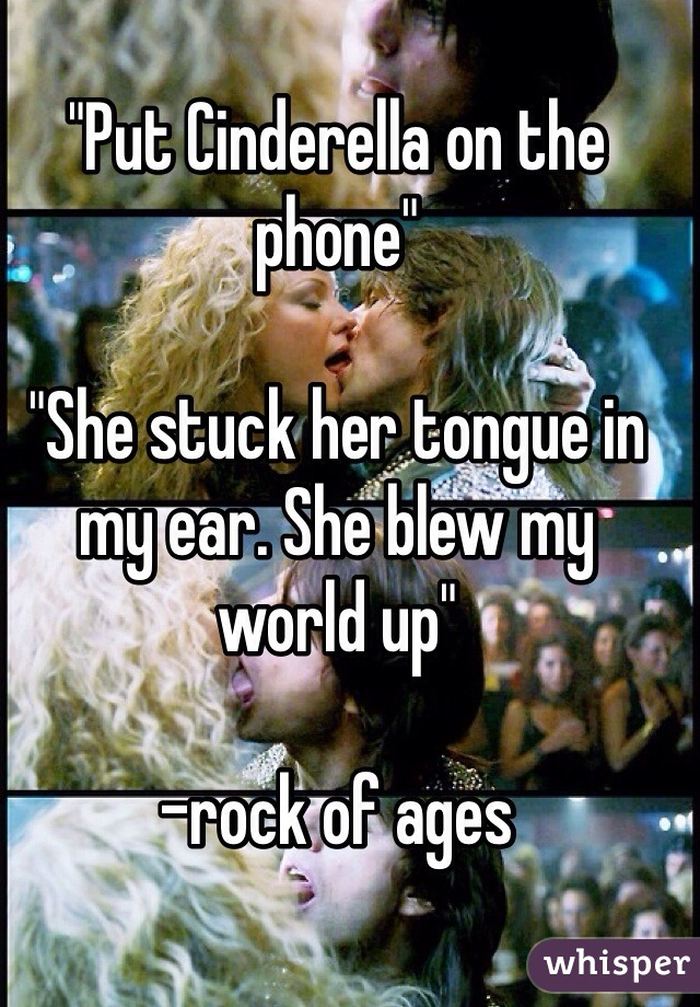 """Put Cinderella on the phone""  ""She stuck her tongue in my ear. She blew my world up""  -rock of ages"
