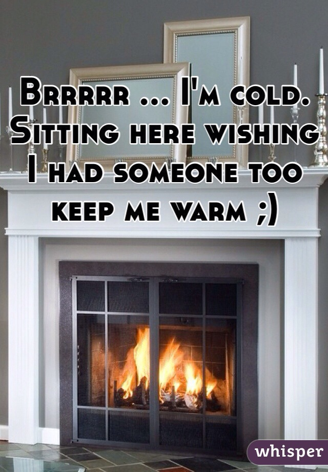 Brrrrr ... I'm cold. Sitting here wishing I had someone too keep me warm ;)