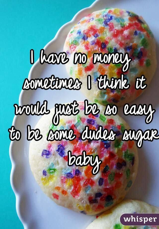I have no money sometimes I think it would just be so easy to be some dudes sugar baby