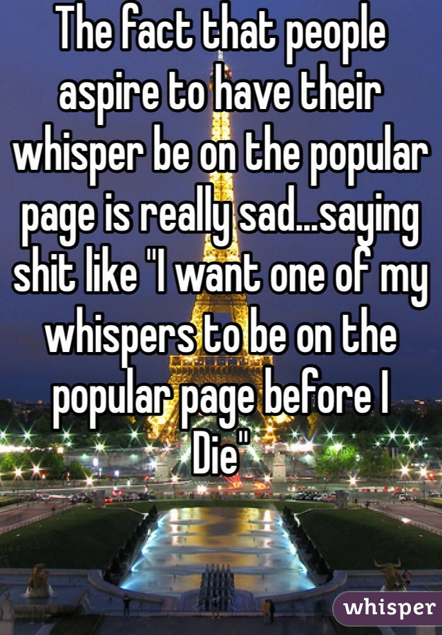 """The fact that people aspire to have their whisper be on the popular page is really sad...saying shit like """"I want one of my whispers to be on the popular page before I Die"""""""