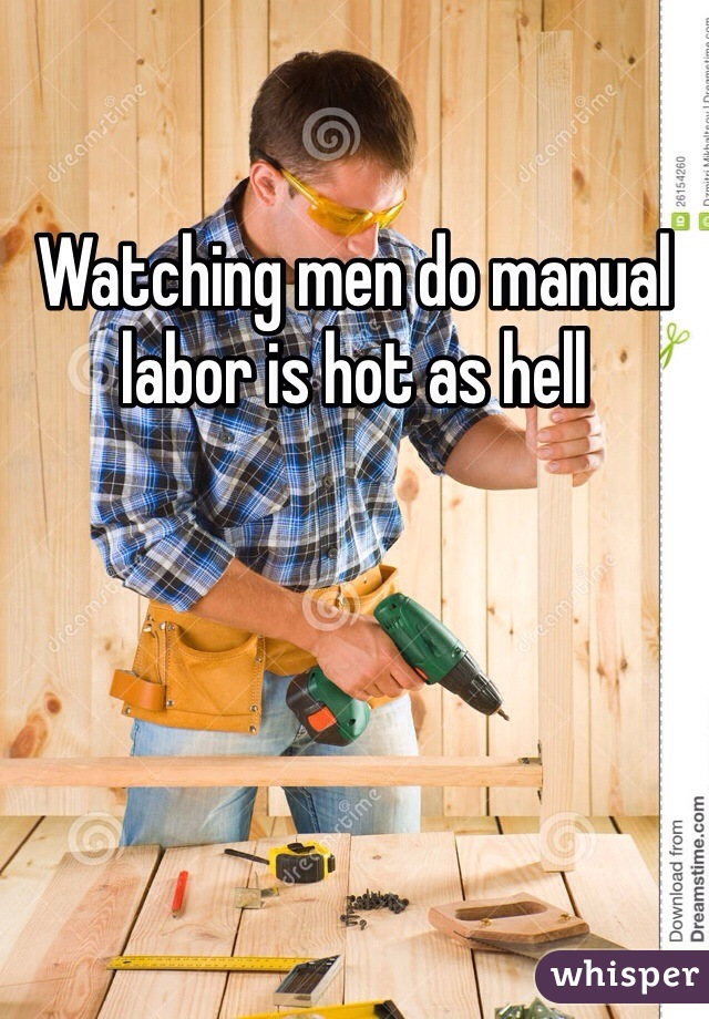 Watching men do manual labor is hot as hell